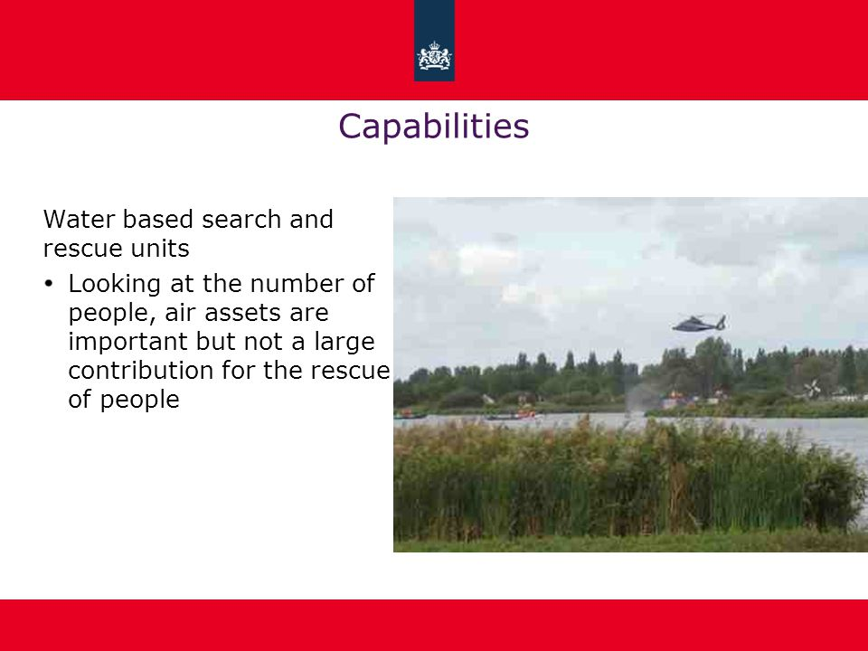 Capabilities Water based search and rescue units Looking at the number of people, air assets are important but not a large contribution for the rescue of people