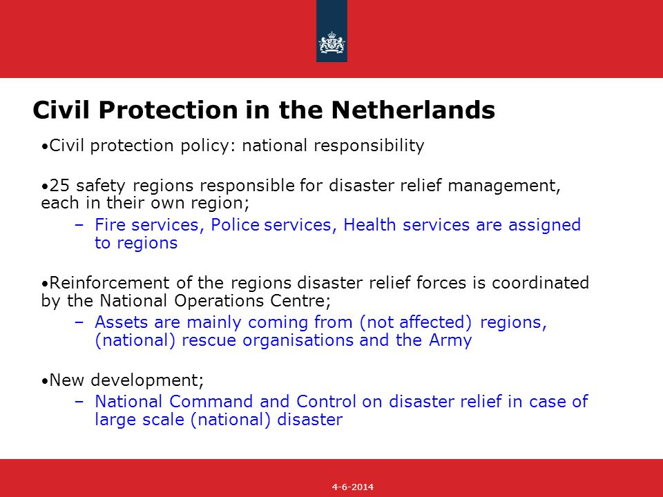 4-6-2014 Civil Protection in the Netherlands Civil protection policy: national responsibility 25 safety regions responsible for disaster relief management, each in their own region; –Fire services, Police services, Health services are assigned to regions Reinforcement of the regions disaster relief forces is coordinated by the National Operations Centre; –Assets are mainly coming from (not affected) regions, (national) rescue organisations and the Army New development; –National Command and Control on disaster relief in case of large scale (national) disaster