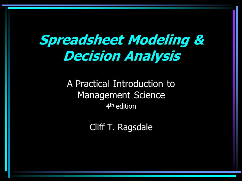 Spreadsheet Modeling & Decision Analysis A Practical Introduction to Management Science 4 th edition Cliff T. Ragsdale