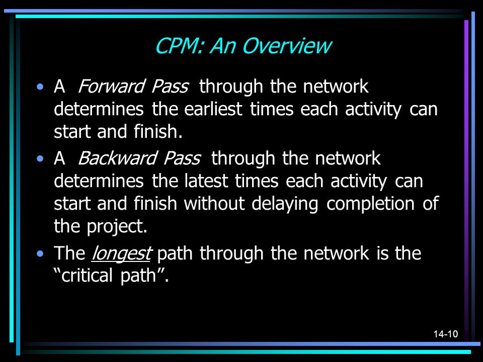 14-10 CPM: An Overview A Forward Pass through the network determines the earliest times each activity can start and finish. A Backward Pass through th