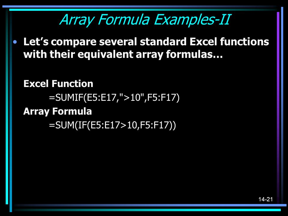 14-21 Array Formula Examples-II Lets compare several standard Excel functions with their equivalent array formulas… Excel Function =SUMIF(E5:E17,