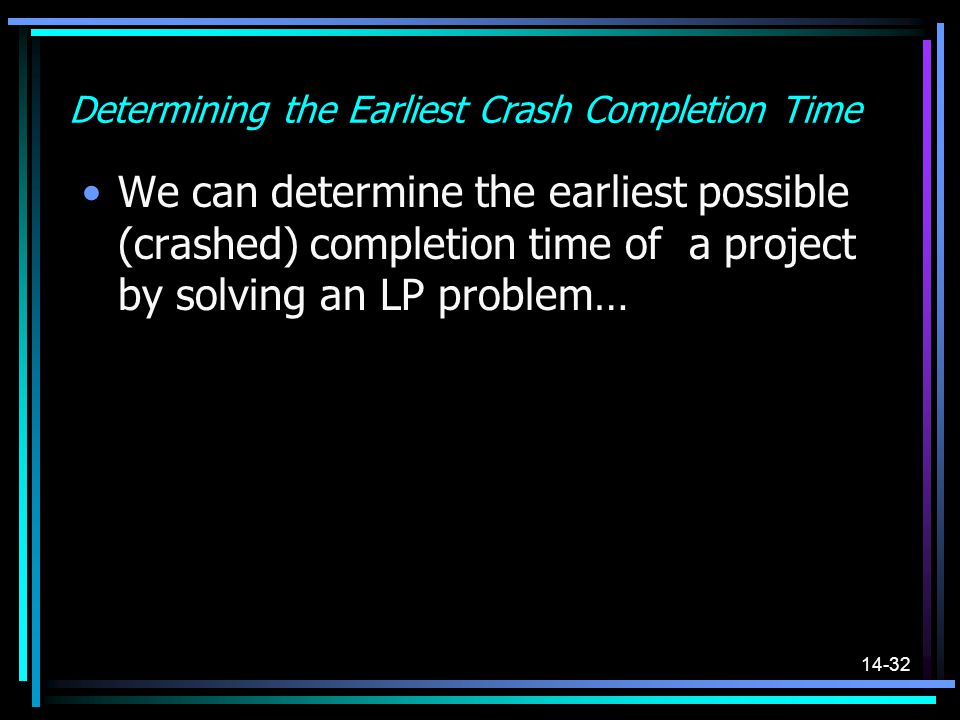 14-32 Determining the Earliest Crash Completion Time We can determine the earliest possible (crashed) completion time of a project by solving an LP pr