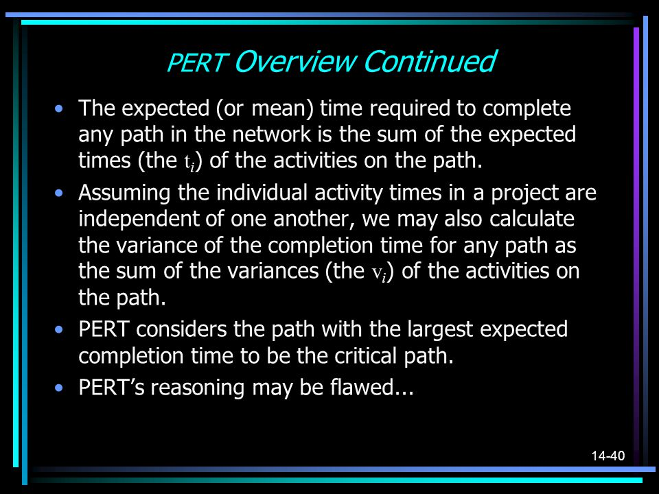 14-40 PERT Overview Continued The expected (or mean) time required to complete any path in the network is the sum of the expected times (the t i ) of