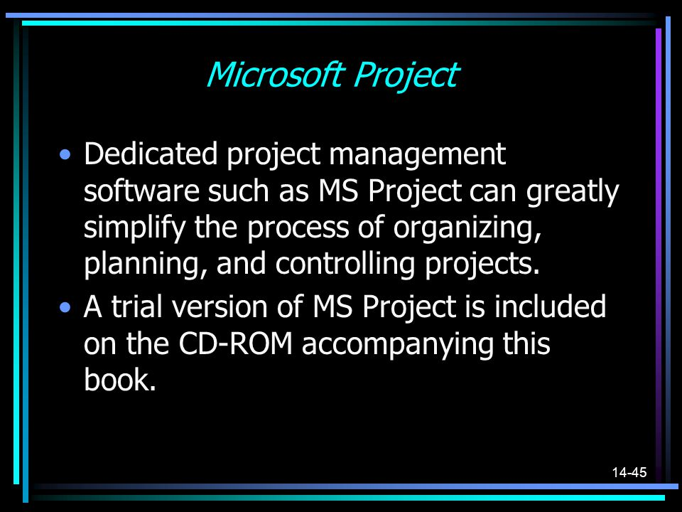 14-45 Microsoft Project Dedicated project management software such as MS Project can greatly simplify the process of organizing, planning, and control
