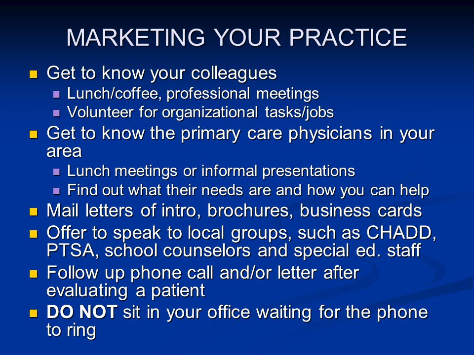 MARKETING YOUR PRACTICE Get to know your colleagues Get to know your colleagues Lunch/coffee, professional meetings Lunch/coffee, professional meetings Volunteer for organizational tasks/jobs Volunteer for organizational tasks/jobs Get to know the primary care physicians in your area Get to know the primary care physicians in your area Lunch meetings or informal presentations Lunch meetings or informal presentations Find out what their needs are and how you can help Find out what their needs are and how you can help Mail letters of intro, brochures, business cards Mail letters of intro, brochures, business cards Offer to speak to local groups, such as CHADD, PTSA, school counselors and special ed.