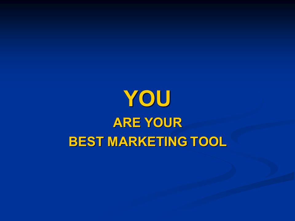 YOU ARE YOUR BEST MARKETING TOOL