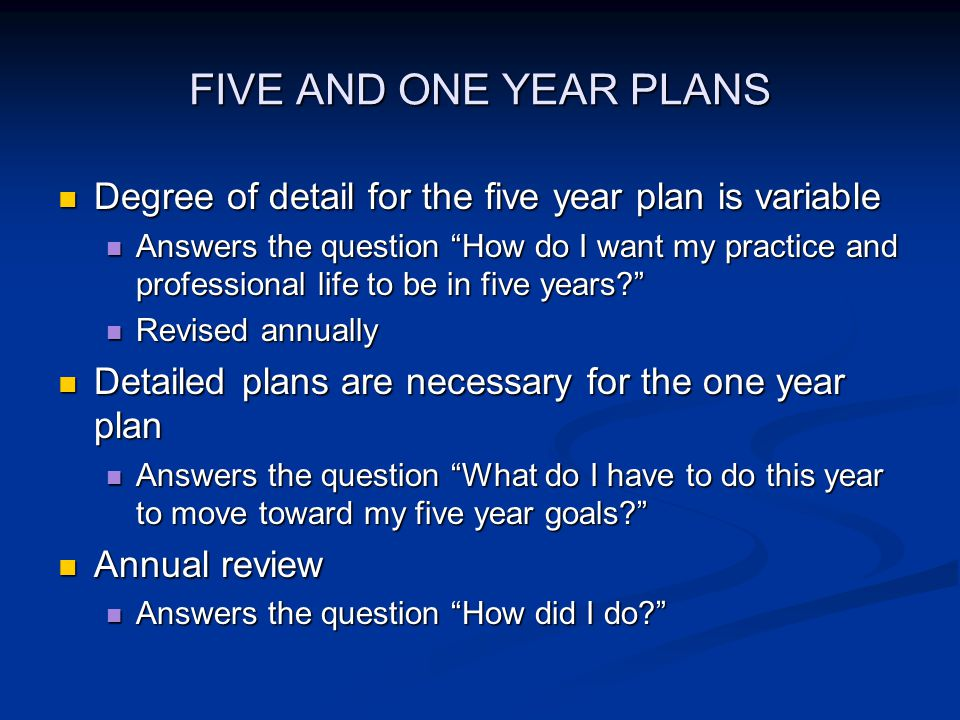 FIVE AND ONE YEAR PLANS Degree of detail for the five year plan is variable Degree of detail for the five year plan is variable Answers the question How do I want my practice and professional life to be in five years.