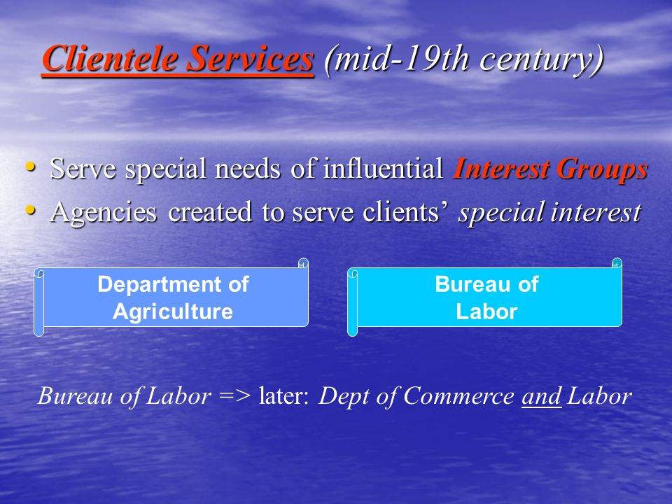Clientele Services (mid-19th century) Serve special needs of influential Interest Groups Serve special needs of influential Interest Groups Agencies c
