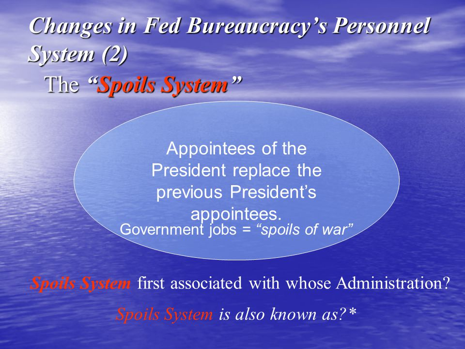 Appointees of the President replace the previous Presidents appointees. Government jobs = spoils of war The Spoils System Changes in Fed Bureaucracys