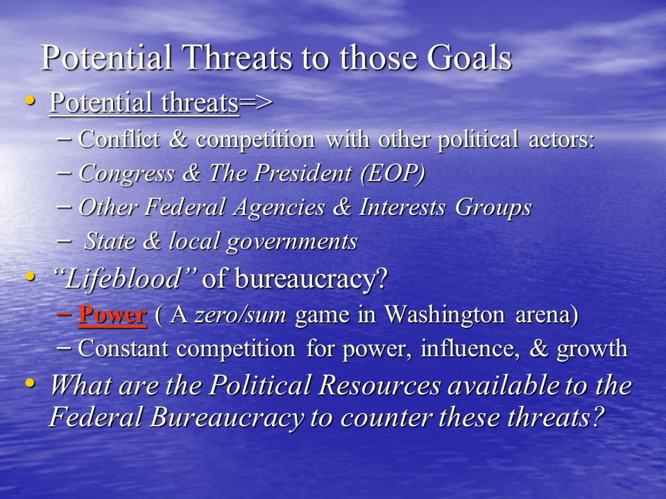 Potential Threats to those Goals Potential threats=> Potential threats=> – Conflict & competition with other political actors: – Congress & The Presid