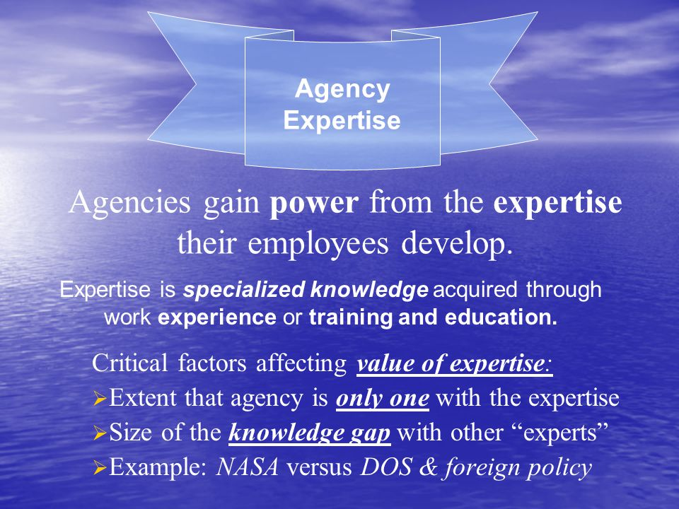 Expertise is specialized knowledge acquired through work experience or training and education. Agency Expertise Agencies gain power from the expertise