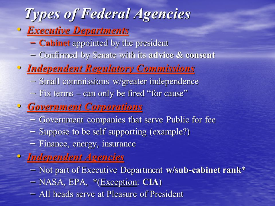 Types of Federal Agencies Executive Departments Executive Departments – Cabinet appointed by the president – Confirmed by Senate with its advice & con