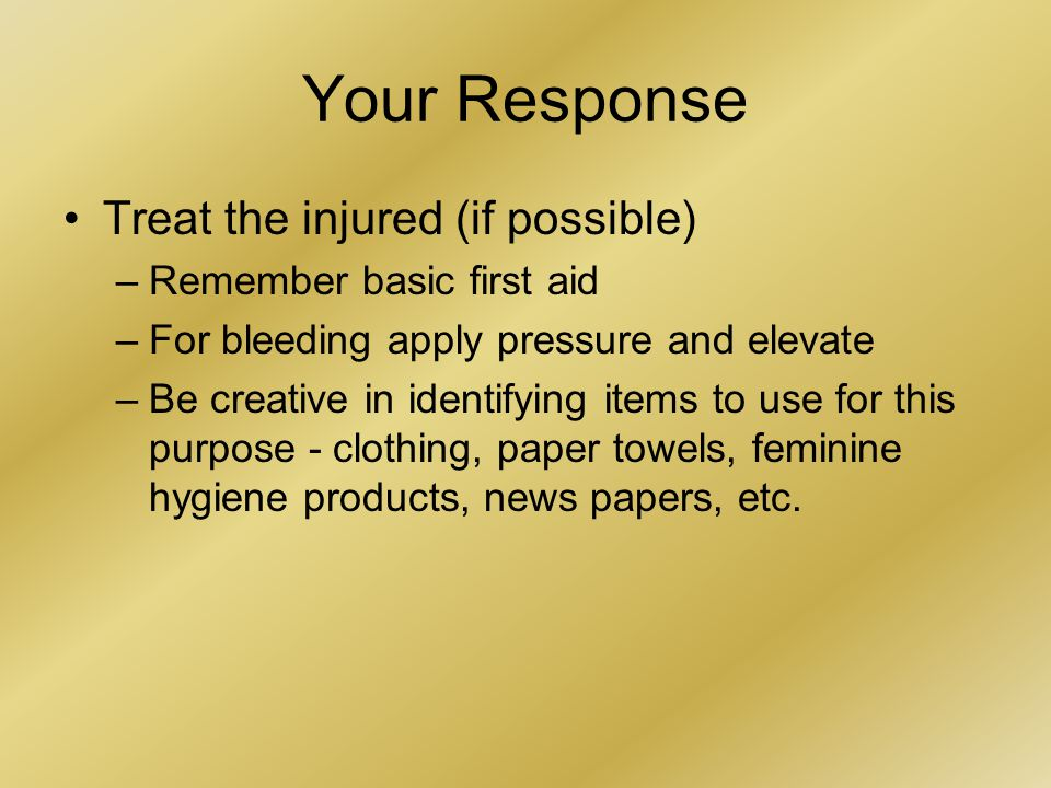 Your Response Treat the injured (if possible) –Remember basic first aid –For bleeding apply pressure and elevate –Be creative in identifying items to use for this purpose - clothing, paper towels, feminine hygiene products, news papers, etc.