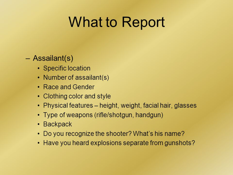What to Report –Assailant(s) Specific location Number of assailant(s) Race and Gender Clothing color and style Physical features – height, weight, facial hair, glasses Type of weapons (rifle/shotgun, handgun) Backpack Do you recognize the shooter.