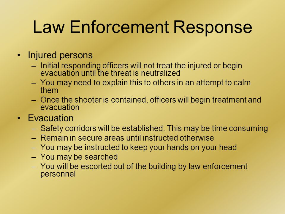 Law Enforcement Response Injured persons –Initial responding officers will not treat the injured or begin evacuation until the threat is neutralized –You may need to explain this to others in an attempt to calm them –Once the shooter is contained, officers will begin treatment and evacuation Evacuation –Safety corridors will be established.