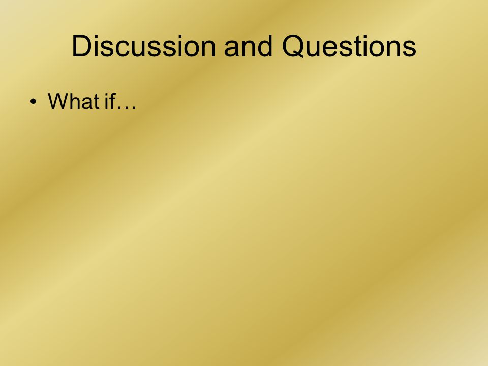 Discussion and Questions What if…