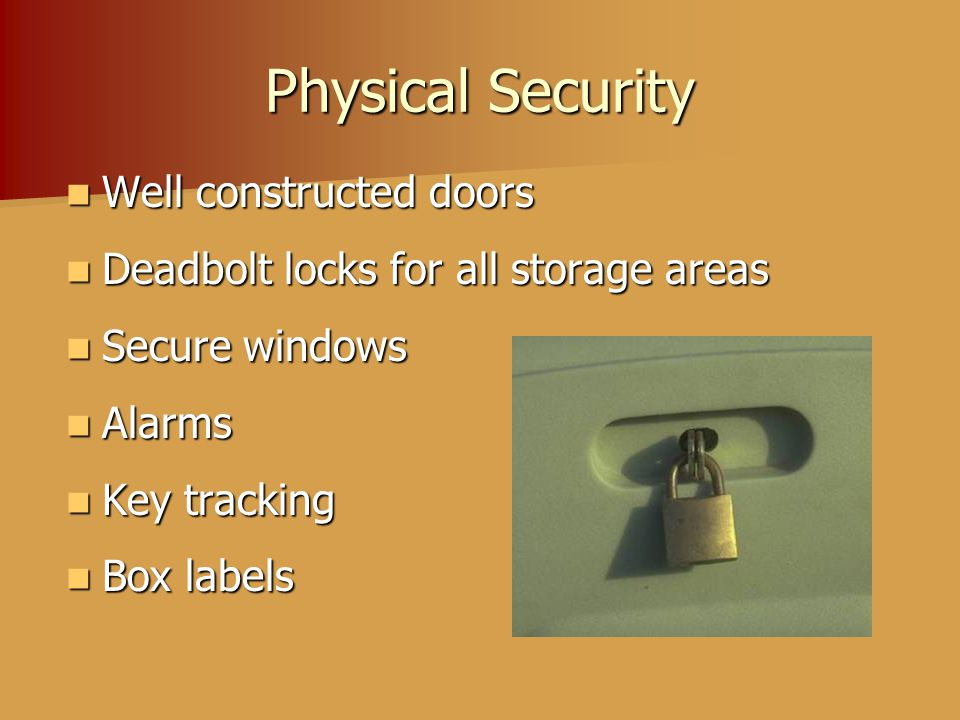 Physical Security Well constructed doors Well constructed doors Deadbolt locks for all storage areas Deadbolt locks for all storage areas Secure windows Secure windows Alarms Alarms Key tracking Key tracking Box labels Box labels