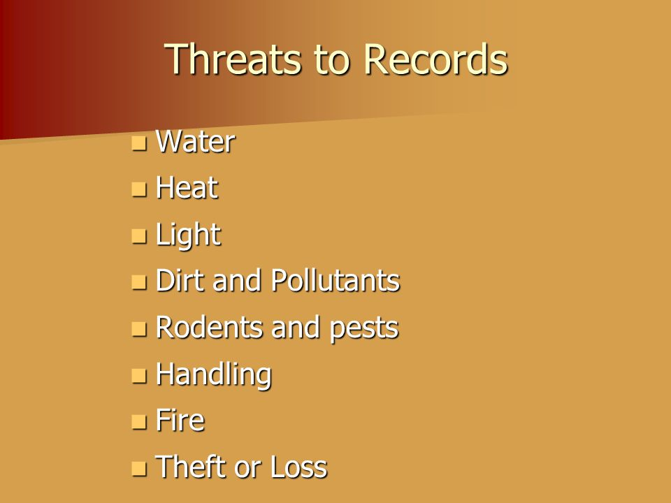 Threats to Records Water Water Heat Heat Light Light Dirt and Pollutants Dirt and Pollutants Rodents and pests Rodents and pests Handling Handling Fire Fire Theft or Loss Theft or Loss