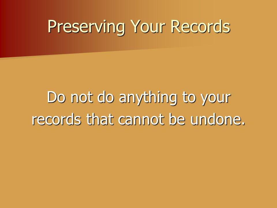 Preserving Your Records Do not do anything to your records that cannot be undone.