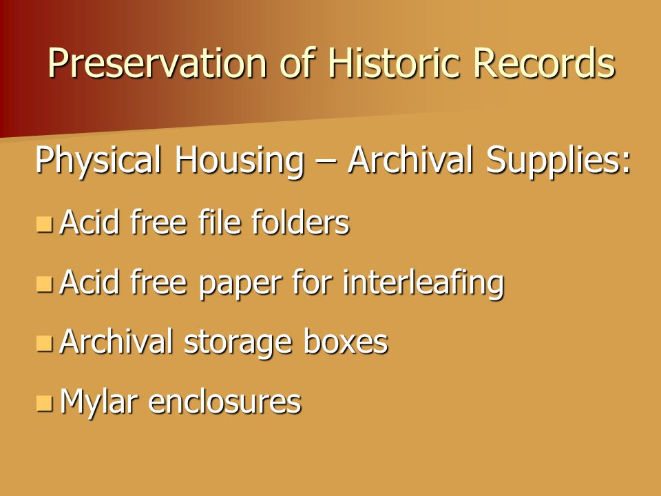 Preservation of Historic Records Physical Housing – Archival Supplies: Acid free file folders Acid free file folders Acid free paper for interleafing Acid free paper for interleafing Archival storage boxes Archival storage boxes Mylar enclosures Mylar enclosures
