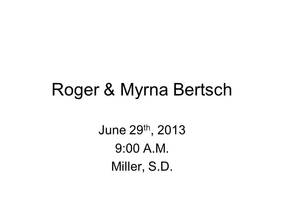 Roger & Myrna Bertsch June 29 th, 2013 9:00 A.M. Miller, S.D.