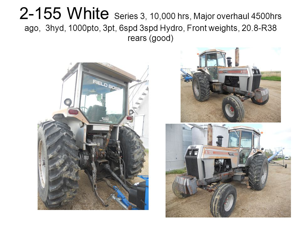 2-155 White Series 3, 10,000 hrs, Major overhaul 4500hrs ago, 3hyd, 1000pto, 3pt, 6spd 3spd Hydro, Front weights, 20.8-R38 rears (good)