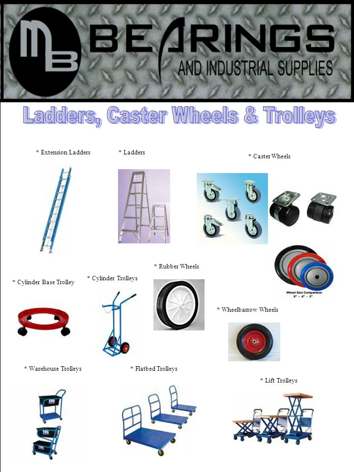 * Extension Ladders * Caster Wheels * Cylinder Trolleys * Cylinder Base Trolley * Warehouse Trolleys* Flatbed Trolleys * Ladders * Lift Trolleys * Wheelbarrow Wheels * Rubber Wheels