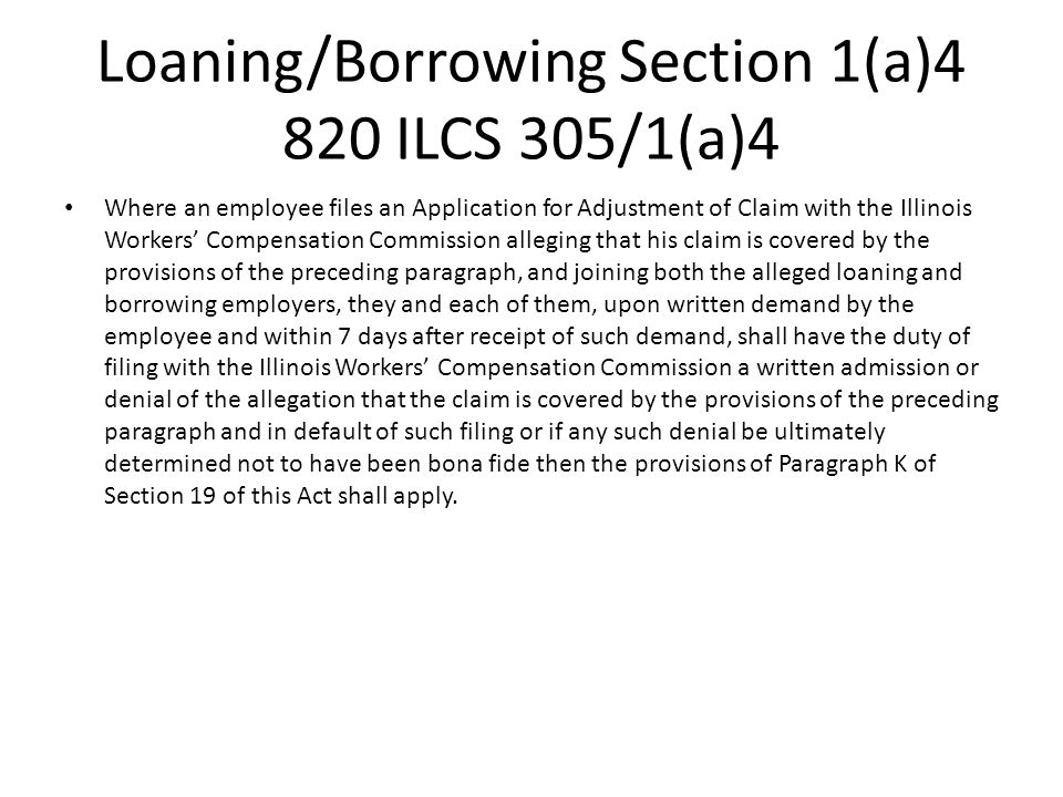 Loaning/Borrowing Section 1(a)4 820 ILCS 305/1(a)4 Where an employee files an Application for Adjustment of Claim with the Illinois Workers Compensation Commission alleging that his claim is covered by the provisions of the preceding paragraph, and joining both the alleged loaning and borrowing employers, they and each of them, upon written demand by the employee and within 7 days after receipt of such demand, shall have the duty of filing with the Illinois Workers Compensation Commission a written admission or denial of the allegation that the claim is covered by the provisions of the preceding paragraph and in default of such filing or if any such denial be ultimately determined not to have been bona fide then the provisions of Paragraph K of Section 19 of this Act shall apply.