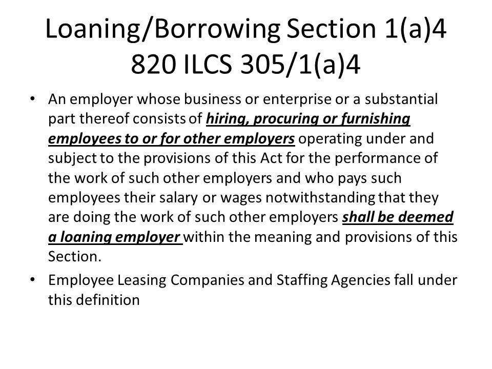 Loaning/Borrowing Section 1(a)4 820 ILCS 305/1(a)4 An employer whose business or enterprise or a substantial part thereof consists of hiring, procuring or furnishing employees to or for other employers operating under and subject to the provisions of this Act for the performance of the work of such other employers and who pays such employees their salary or wages notwithstanding that they are doing the work of such other employers shall be deemed a loaning employer within the meaning and provisions of this Section.