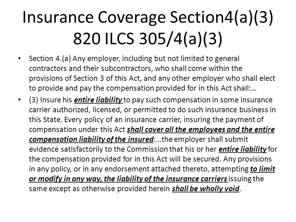 Insurance Coverage Section4(a)(3) 820 ILCS 305/4(a)(3) Section 4.(a) Any employer, including but not limited to general contractors and their subcontractors, who shall come within the provisions of Section 3 of this Act, and any other employer who shall elect to provide and pay the compensation provided for in this Act shall:… (3) Insure his entire liability to pay such compensation in some insurance carrier authorized, licensed, or permitted to do such insurance business in this State.