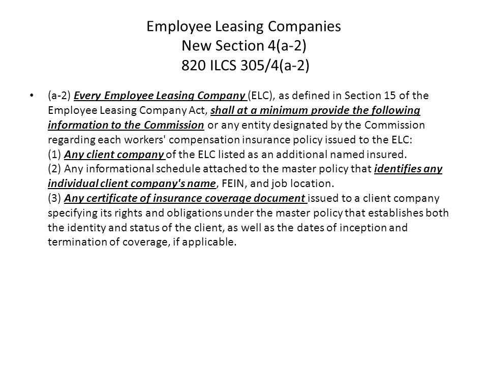 Employee Leasing Companies New Section 4(a-2) 820 ILCS 305/4(a-2) (a-2) Every Employee Leasing Company (ELC), as defined in Section 15 of the Employee Leasing Company Act, shall at a minimum provide the following information to the Commission or any entity designated by the Commission regarding each workers compensation insurance policy issued to the ELC: (1) Any client company of the ELC listed as an additional named insured.