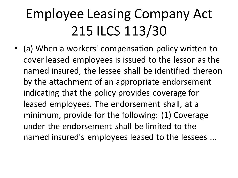 Employee Leasing Company Act 215 ILCS 113/30 (a) When a workers compensation policy written to cover leased employees is issued to the lessor as the named insured, the lessee shall be identified thereon by the attachment of an appropriate endorsement indicating that the policy provides coverage for leased employees.