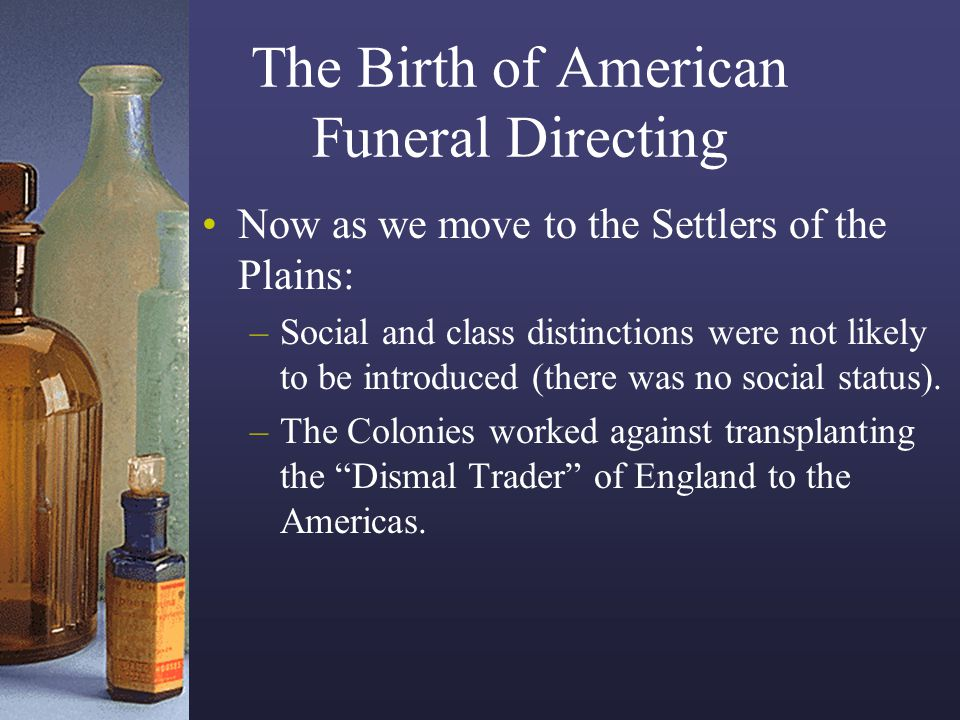 The Birth of American Funeral Directing Now as we move to the Settlers of the Plains: –Social and class distinctions were not likely to be introduced