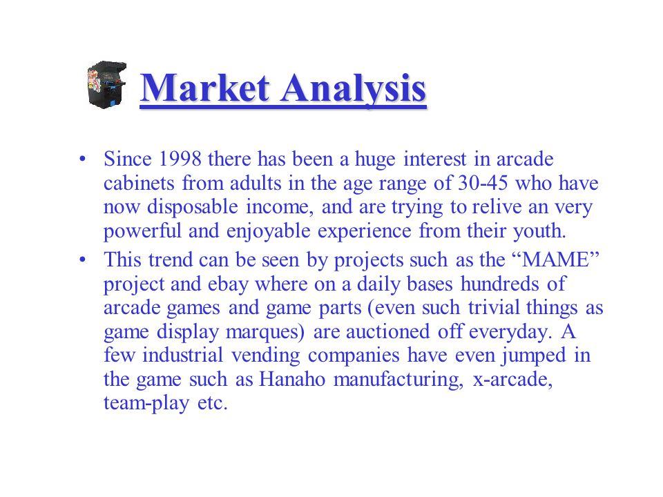 Market Analysis Since 1998 there has been a huge interest in arcade cabinets from adults in the age range of who have now disposable income, and are trying to relive an very powerful and enjoyable experience from their youth.