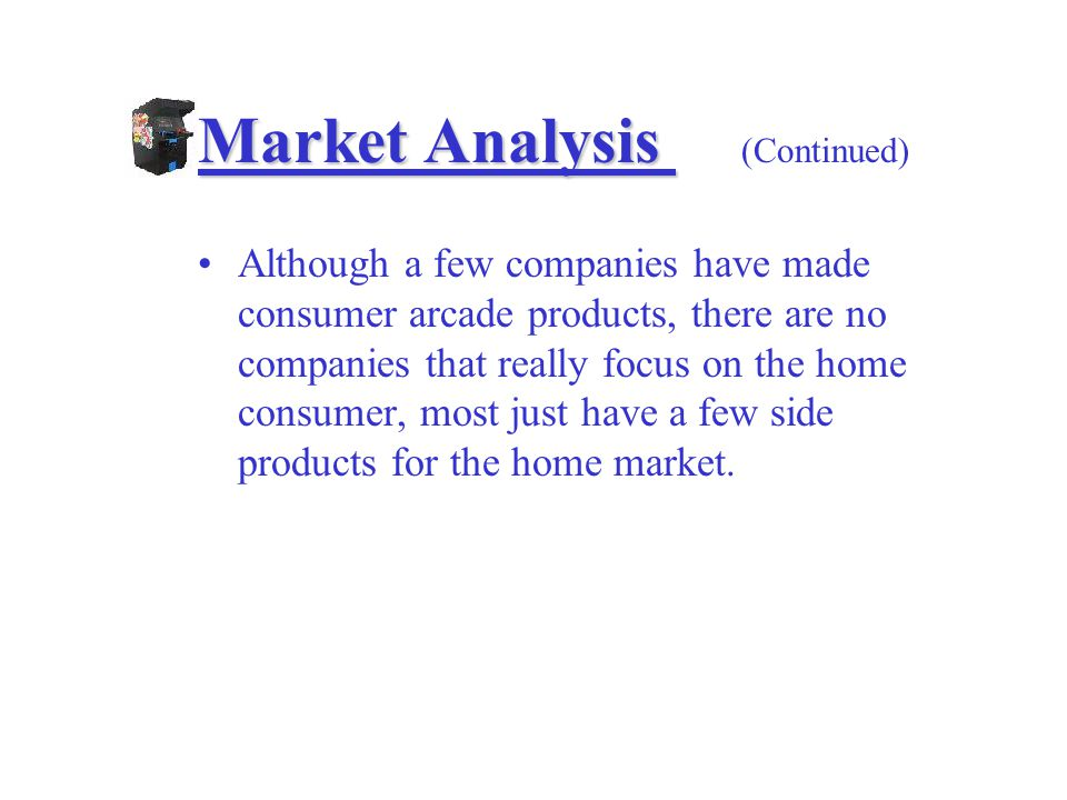 Market Analysis Market Analysis (Continued) Although a few companies have made consumer arcade products, there are no companies that really focus on the home consumer, most just have a few side products for the home market.