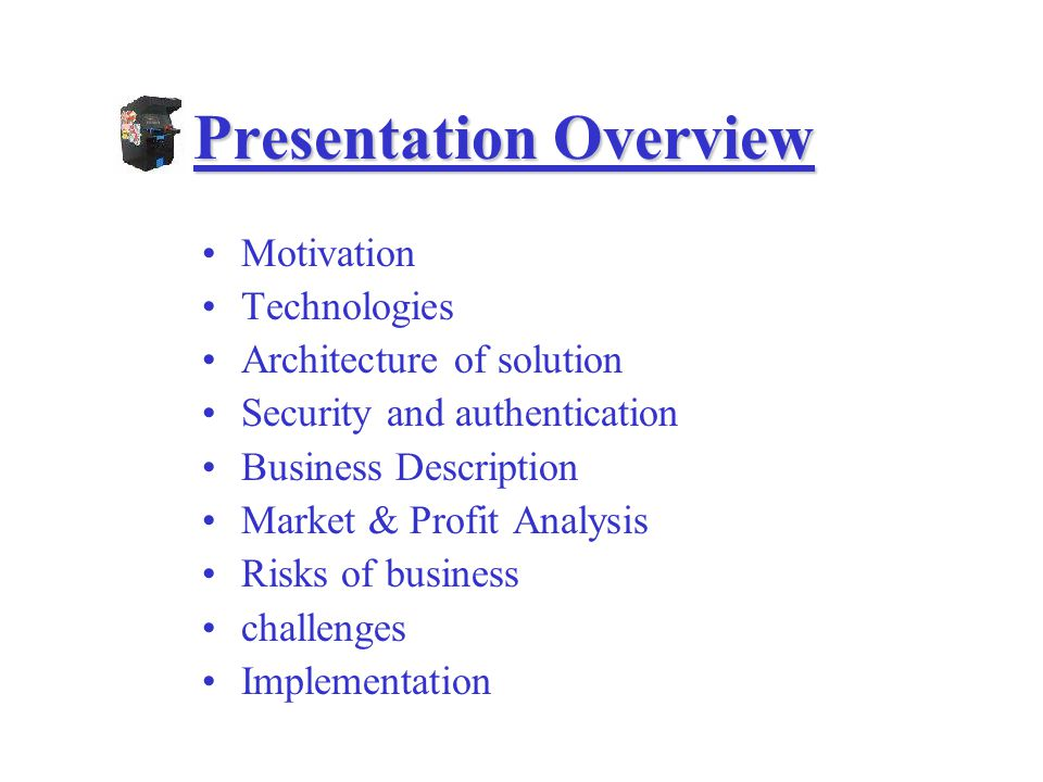 Motivation Technologies Architecture of solution Security and authentication Business Description Market & Profit Analysis Risks of business challenges Implementation Presentation Overview