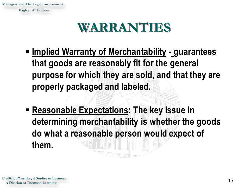 15 Implied Warranty of Merchantability - guarantees that goods are reasonably fit for the general purpose for which they are sold, and that they are p