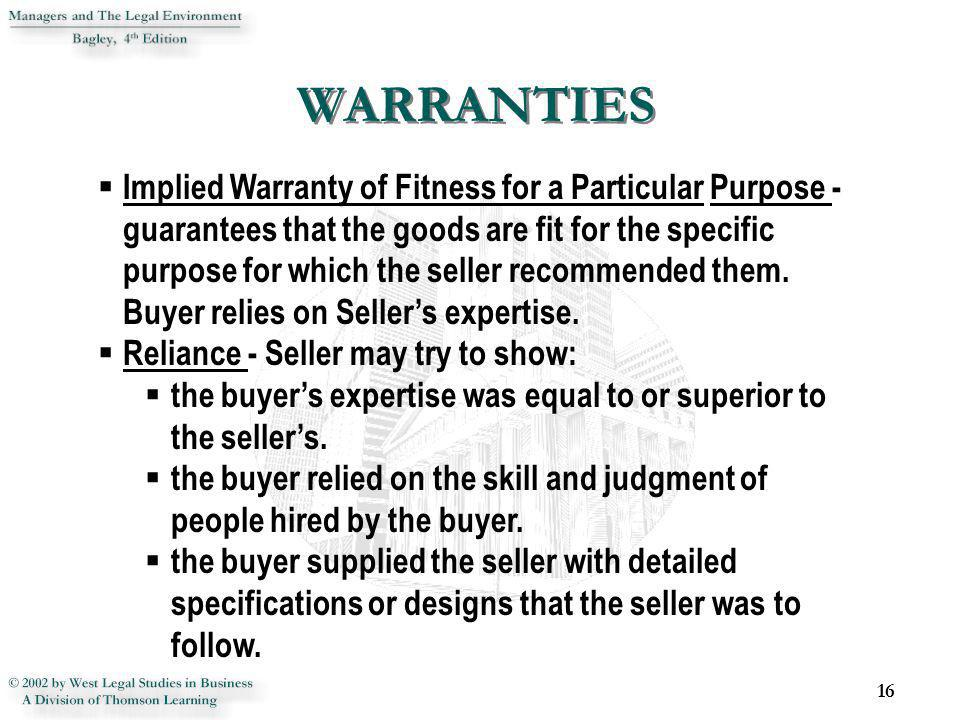 16 Implied Warranty of Fitness for a Particular Purpose - guarantees that the goods are fit for the specific purpose for which the seller recommended