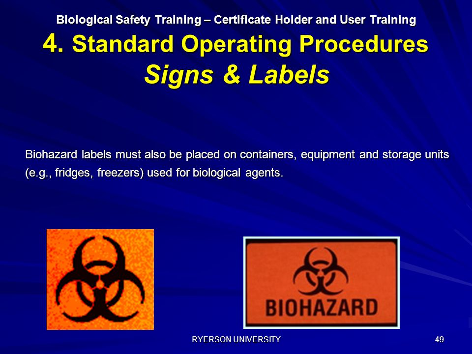 RYERSON UNIVERSITY 49 Biological Safety Training – Certificate Holder and User Training 4. Standard Operating Procedures Signs & Labels Biohazard labe