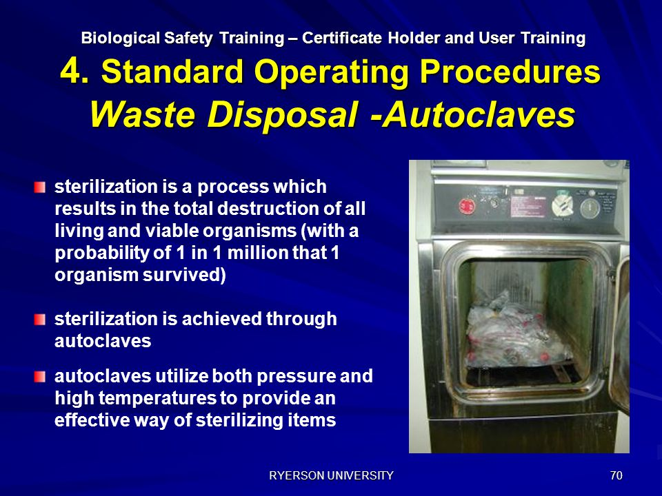 RYERSON UNIVERSITY 70 Biological Safety Training – Certificate Holder and User Training 4. Standard Operating Procedures Waste Disposal -Autoclaves Bi
