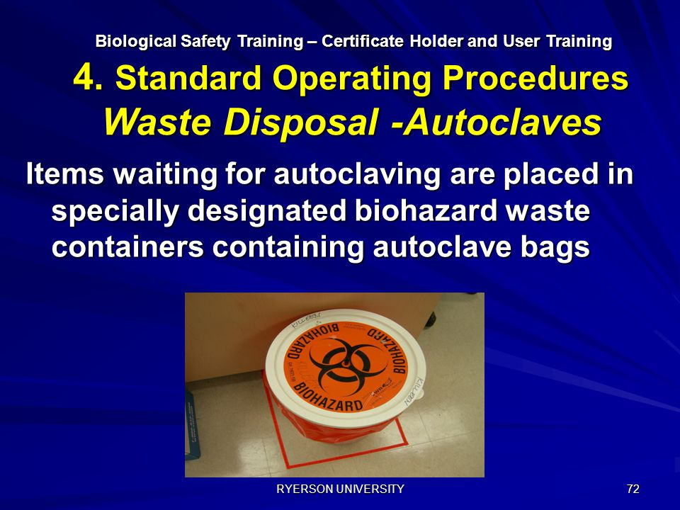 RYERSON UNIVERSITY 72 Items waiting for autoclaving are placed in specially designated biohazard waste containers containing autoclave bags Biological