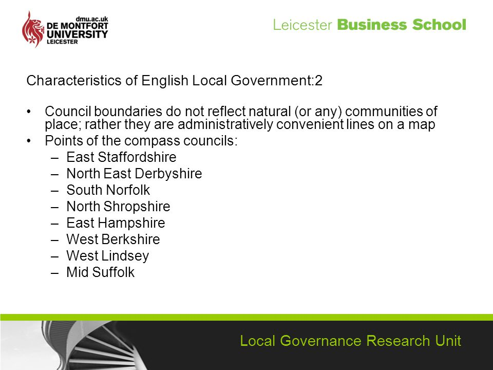 Local Governance Research Unit Characteristics of English Local Government:2 Council boundaries do not reflect natural (or any) communities of place; rather they are administratively convenient lines on a map Points of the compass councils: –East Staffordshire –North East Derbyshire –South Norfolk –North Shropshire –East Hampshire –West Berkshire –West Lindsey –Mid Suffolk