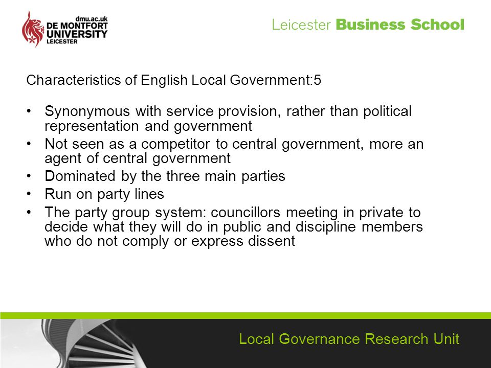 Local Governance Research Unit Characteristics of English Local Government:5 Synonymous with service provision, rather than political representation and government Not seen as a competitor to central government, more an agent of central government Dominated by the three main parties Run on party lines The party group system: councillors meeting in private to decide what they will do in public and discipline members who do not comply or express dissent