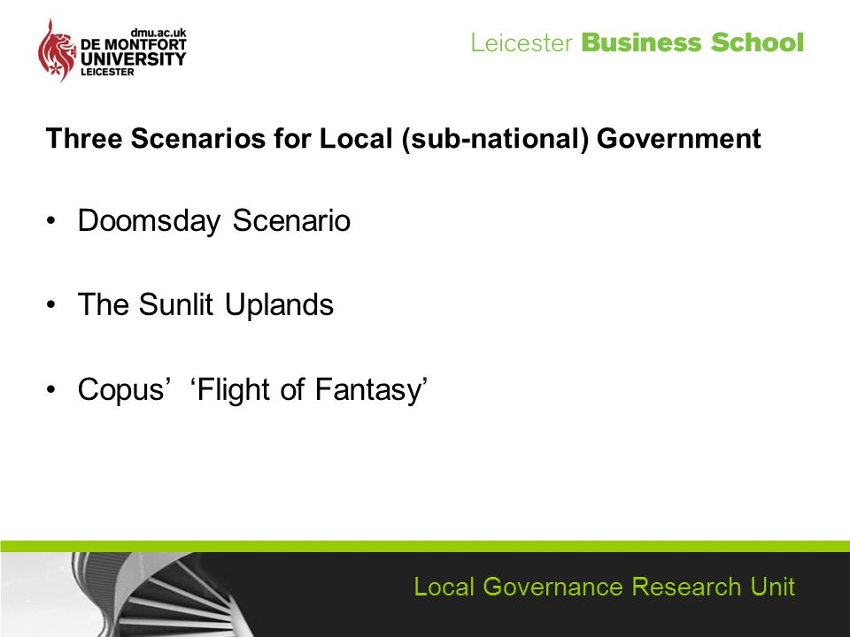 Local Governance Research Unit Three Scenarios for Local (sub-national) Government Doomsday Scenario The Sunlit Uplands Copus Flight of Fantasy