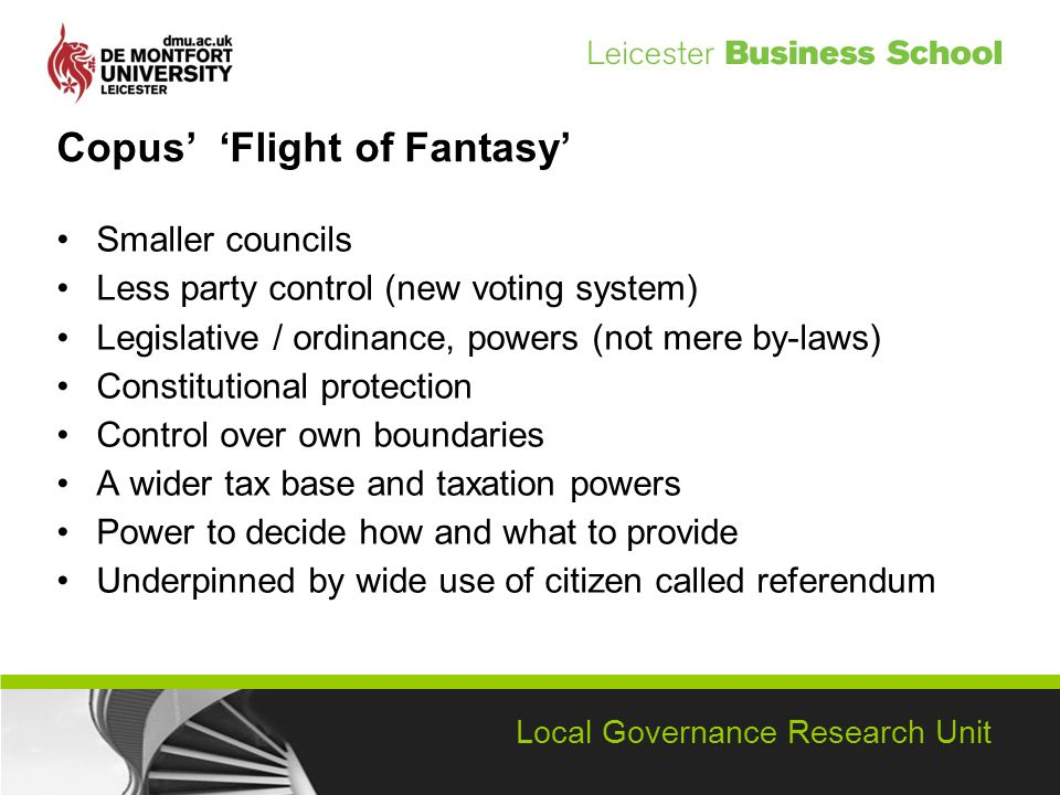 Local Governance Research Unit Copus Flight of Fantasy Smaller councils Less party control (new voting system) Legislative / ordinance, powers (not mere by-laws) Constitutional protection Control over own boundaries A wider tax base and taxation powers Power to decide how and what to provide Underpinned by wide use of citizen called referendum