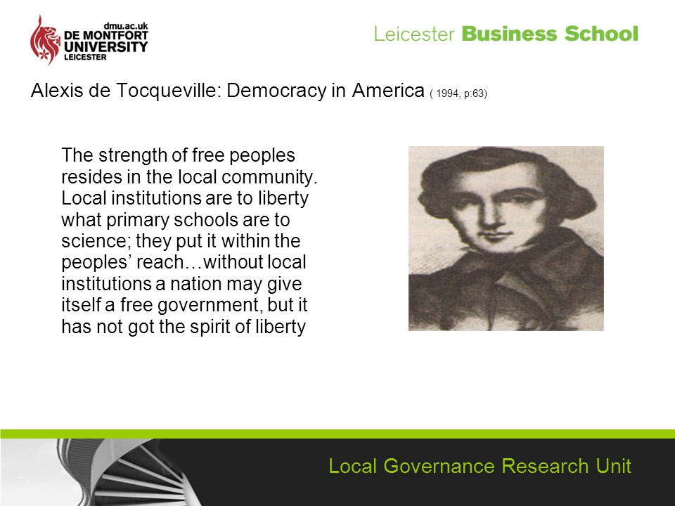 Local Governance Research Unit Alexis de Tocqueville: Democracy in America ( 1994, p:63) The strength of free peoples resides in the local community.