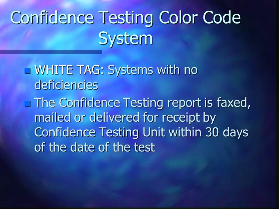 Confidence Testing Color Code System n WHITE TAG: Systems with no deficiencies n The Confidence Testing report is faxed, mailed or delivered for receipt by Confidence Testing Unit within 30 days of the date of the test