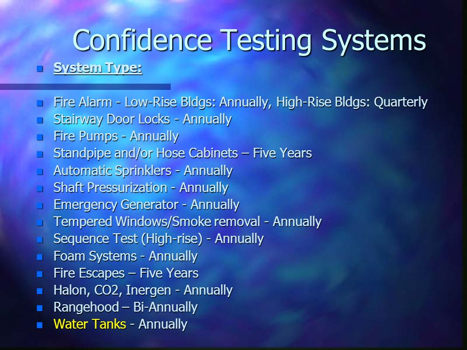 Confidence Testing Systems n System Type: n Fire Alarm - Low-Rise Bldgs: Annually, High-Rise Bldgs: Quarterly n Stairway Door Locks - Annually n Fire Pumps - Annually n Standpipe and/or Hose Cabinets – Five Years n Automatic Sprinklers - Annually n Shaft Pressurization - Annually n Emergency Generator - Annually n Tempered Windows/Smoke removal - Annually n Sequence Test (High-rise) - Annually n Foam Systems - Annually n Fire Escapes – Five Years n Halon, CO2, Inergen - Annually n Rangehood – Bi-Annually n Water Tanks - Annually