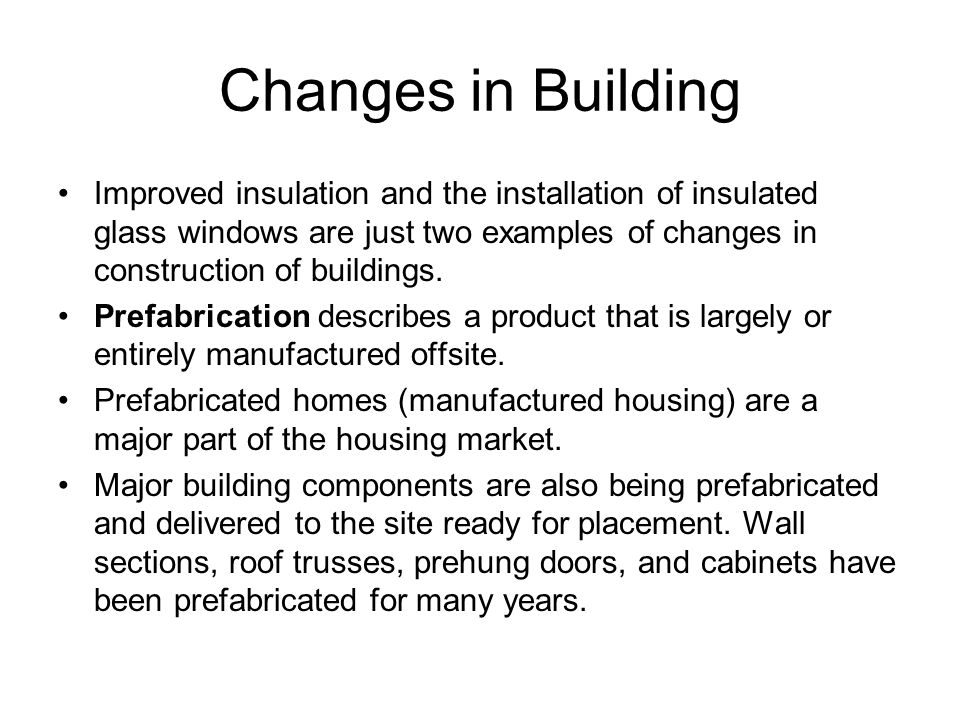 Changes in Building Improved insulation and the installation of insulated glass windows are just two examples of changes in construction of buildings.