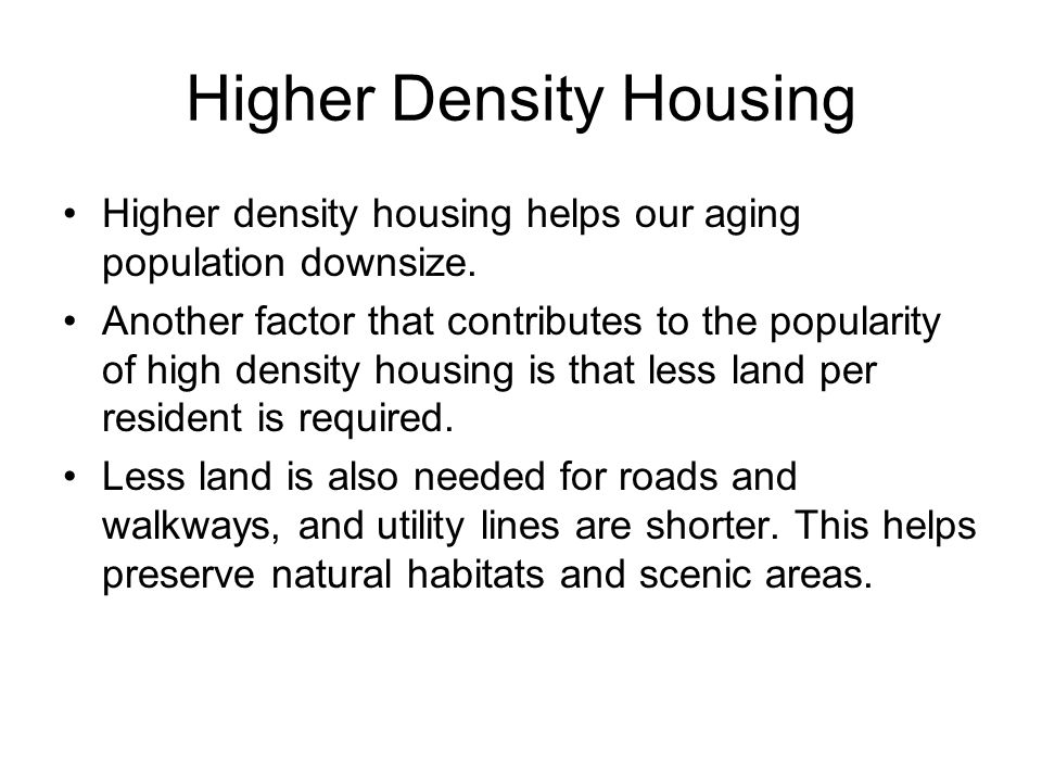 Higher Density Housing Higher density housing helps our aging population downsize. Another factor that contributes to the popularity of high density h